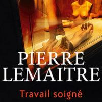 Travail soigné, de Pierre LEMAITRE…